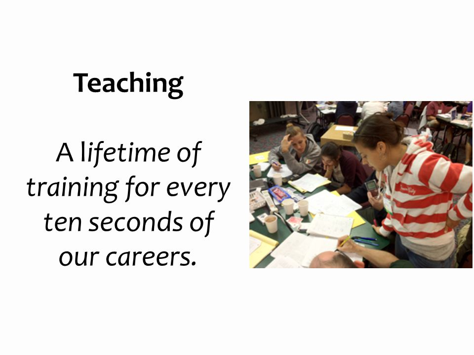 Teaching A lifetime of training for every ten seconds of our careers.