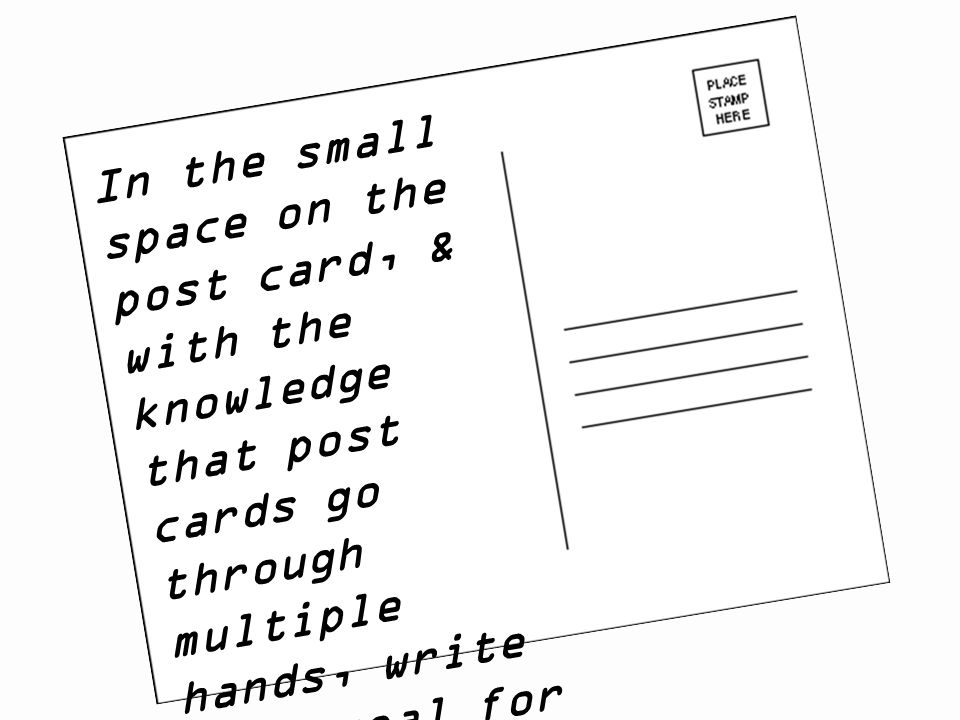 In the small space on the post card, & with the knowledge that post cards go through multiple hands, write your goal for next year… and your address