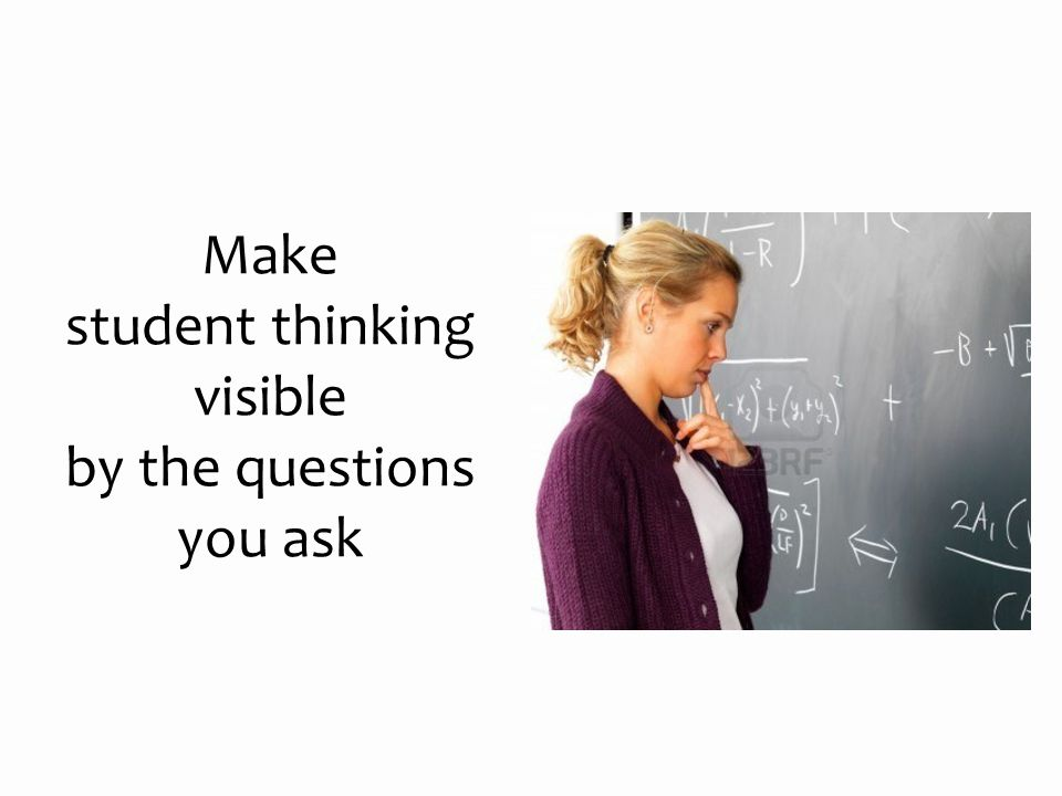 Make student thinking visible by the questions you ask