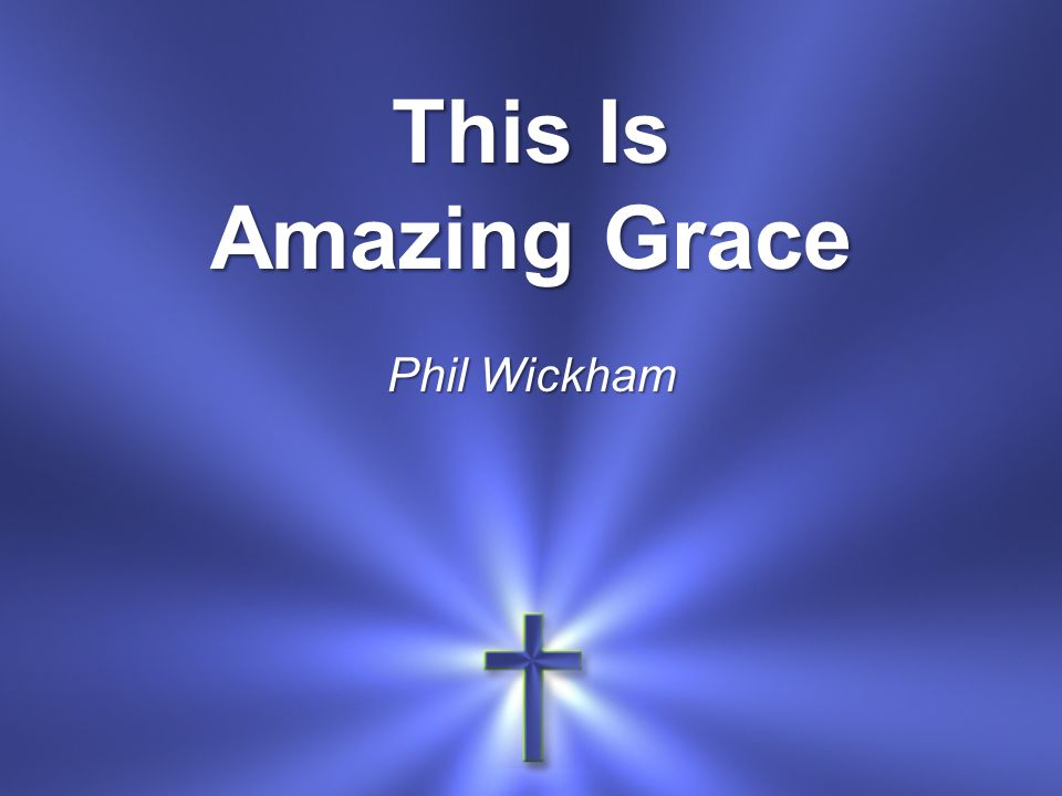 This Is Amazing Grace Phil Wickham