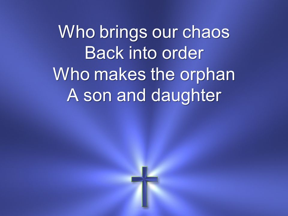 Who brings our chaos Back into order Who makes the orphan A son and daughter