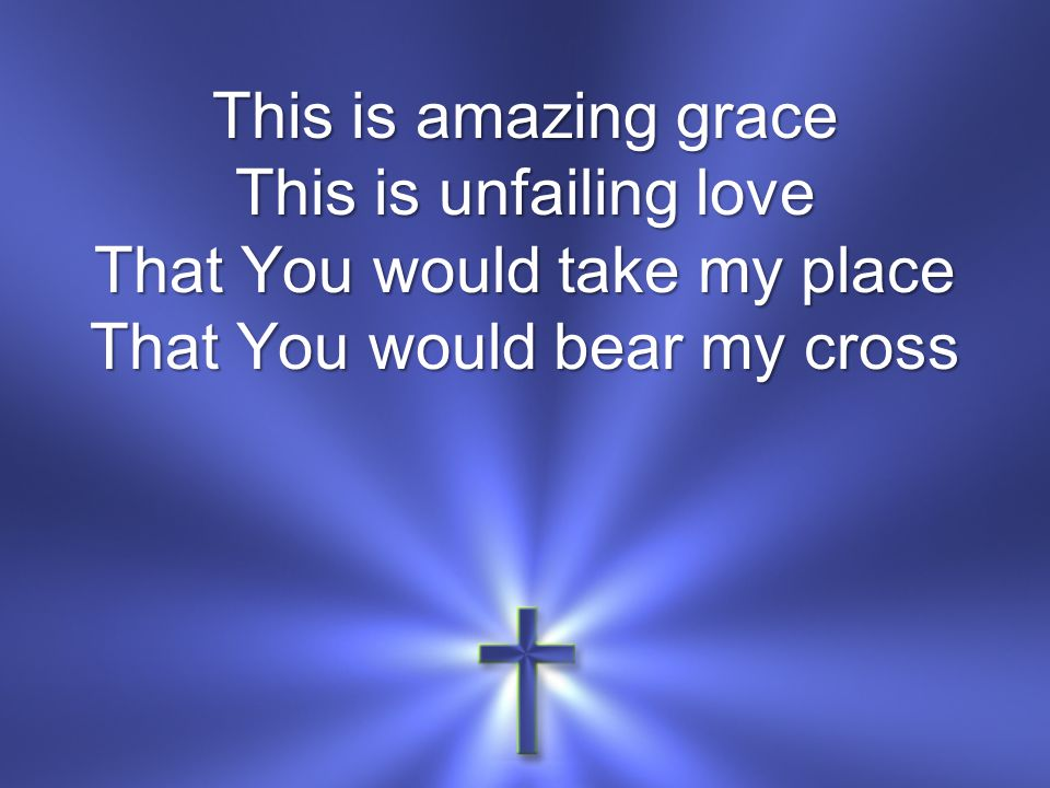 This is amazing grace This is unfailing love That You would take my place That You would bear my cross