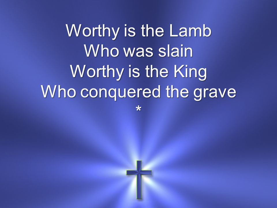 Worthy is the Lamb Who was slain Worthy is the King Who conquered the grave *