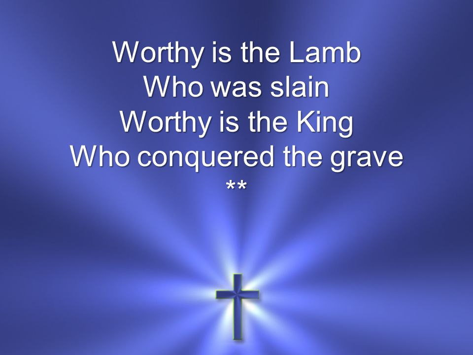 Worthy is the Lamb Who was slain Worthy is the King Who conquered the grave **