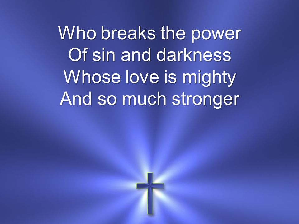 Who breaks the power Of sin and darkness Whose love is mighty And so much stronger