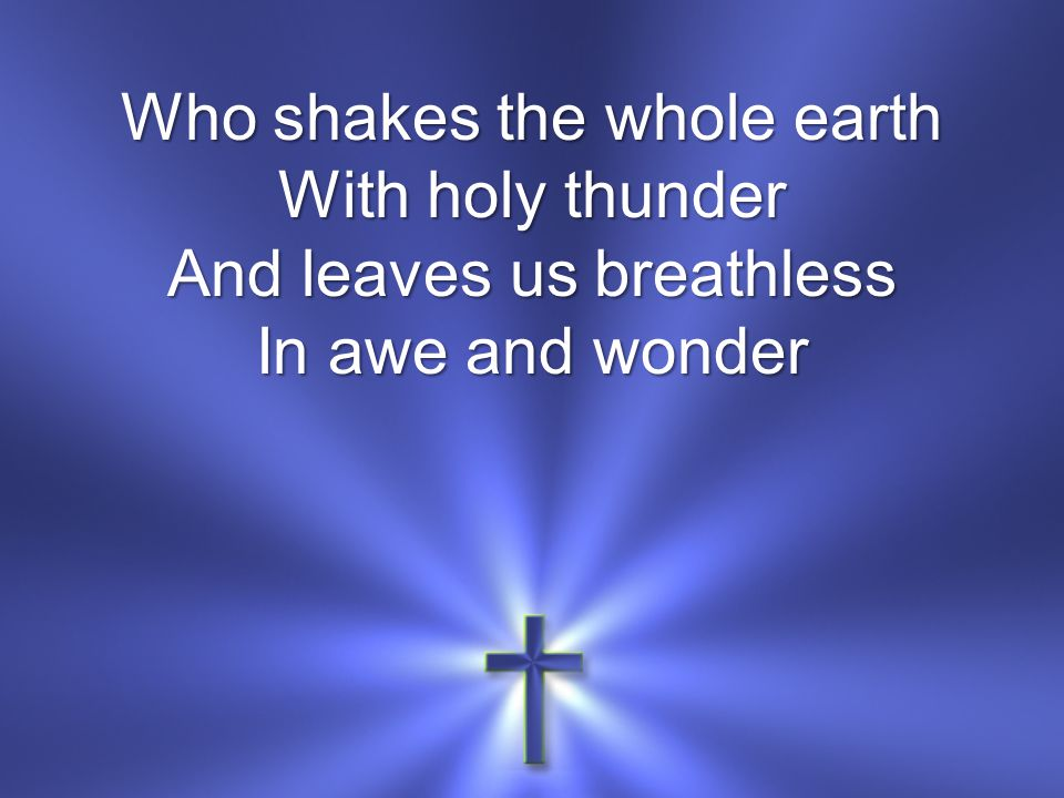 Who shakes the whole earth With holy thunder And leaves us breathless In awe and wonder