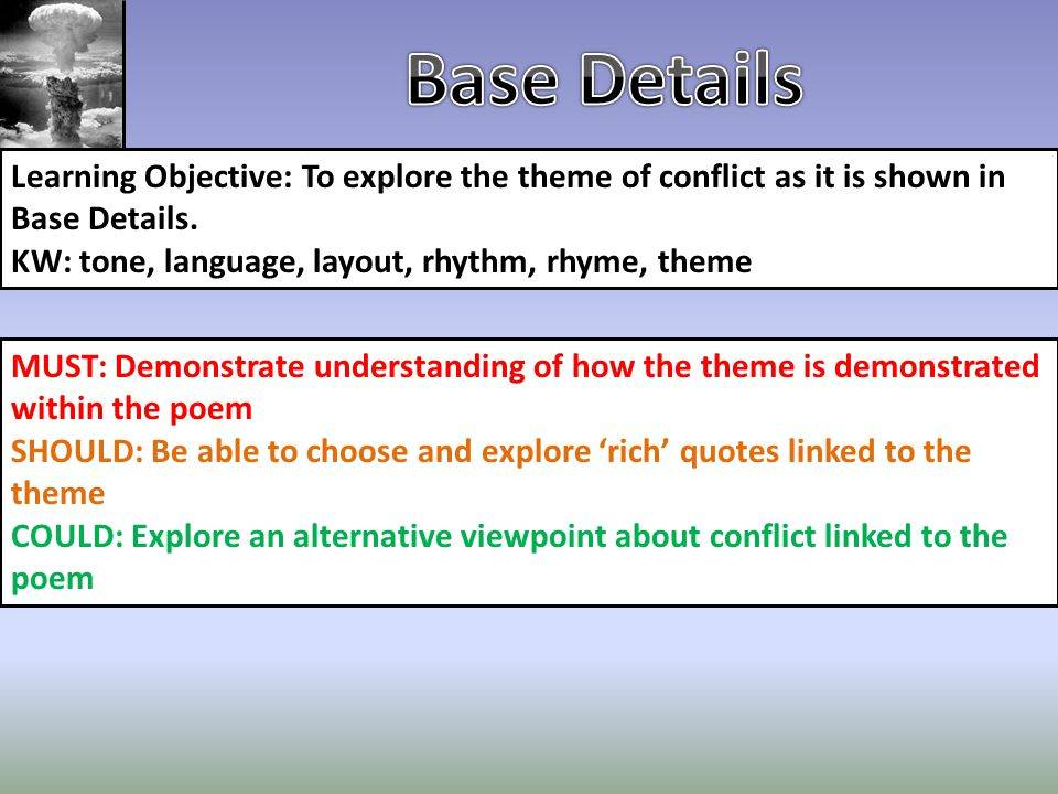 Base Details Learning Objective: To explore the theme of conflict as it is shown in Base Details. KW: tone, language, layout, rhythm, rhyme, theme.