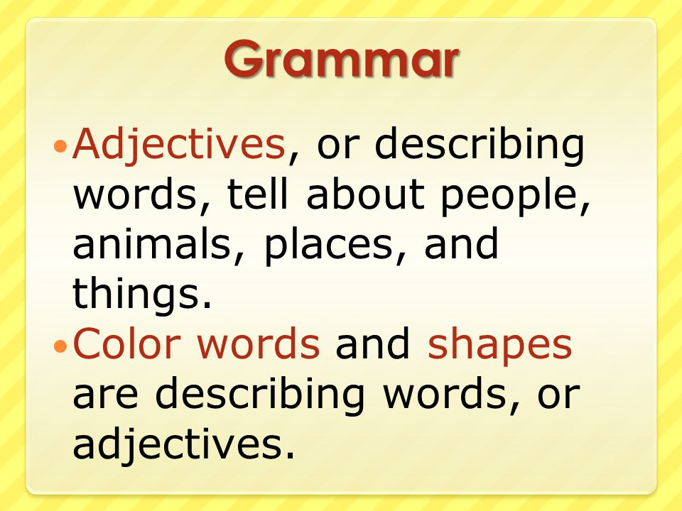 Grammar Adjectives, or describing words, tell about people, animals, places, and things.