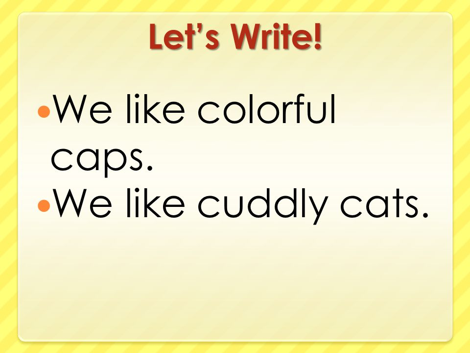 Let's Write! We like colorful caps. We like cuddly cats.