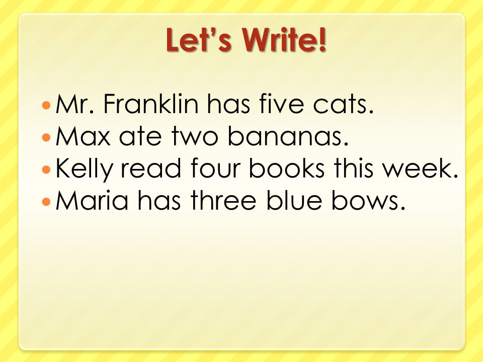 Let's Write! Mr. Franklin has five cats. Max ate two bananas.