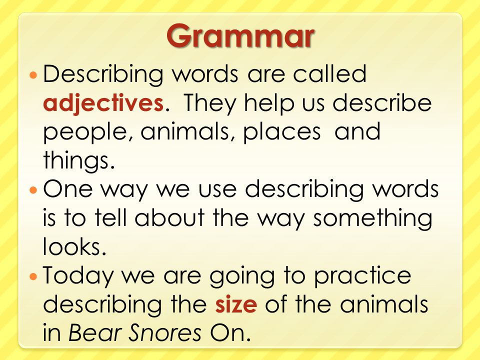 Grammar Describing words are called adjectives. They help us describe people, animals, places and things.