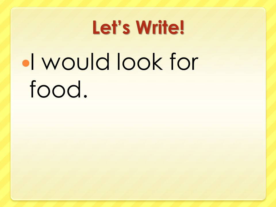 Let's Write! I would look for food.