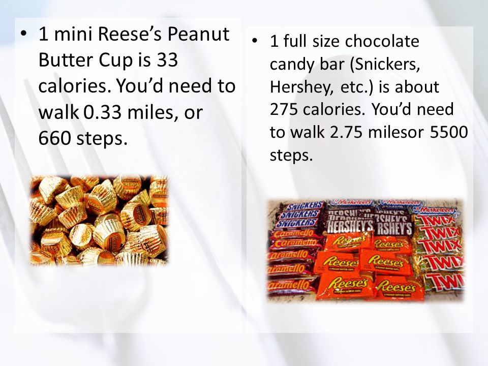 1 mini Reese's Peanut Butter Cup is 33 calories. You'd need to walk 0