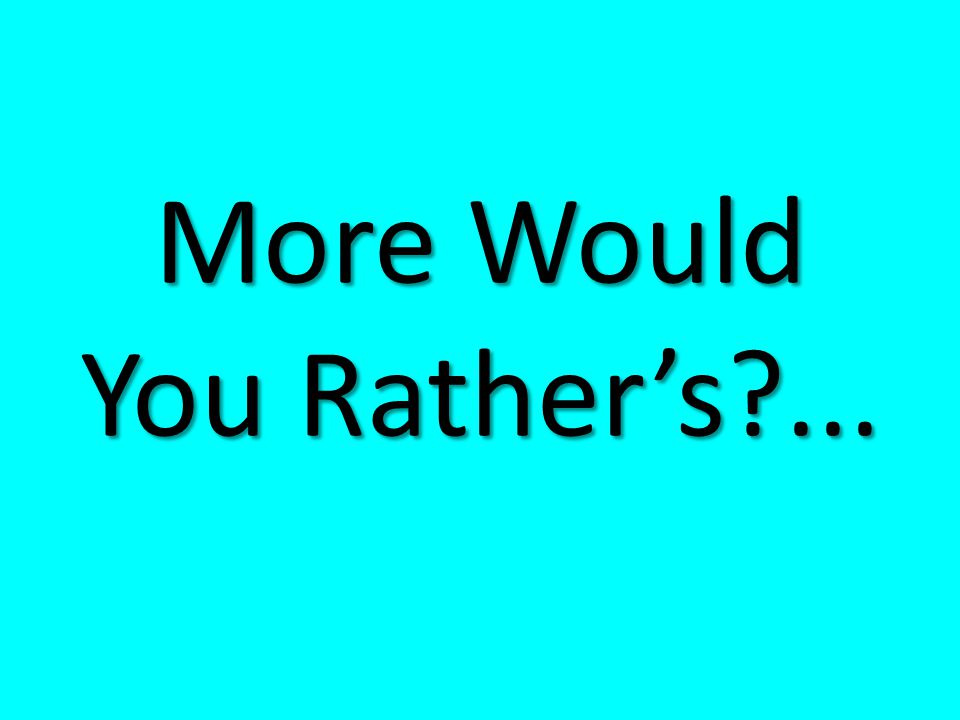 More Would You Rather's ...