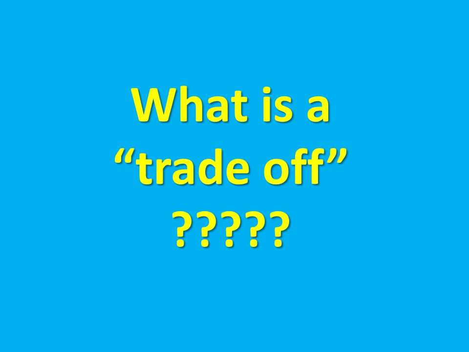 What is a trade off