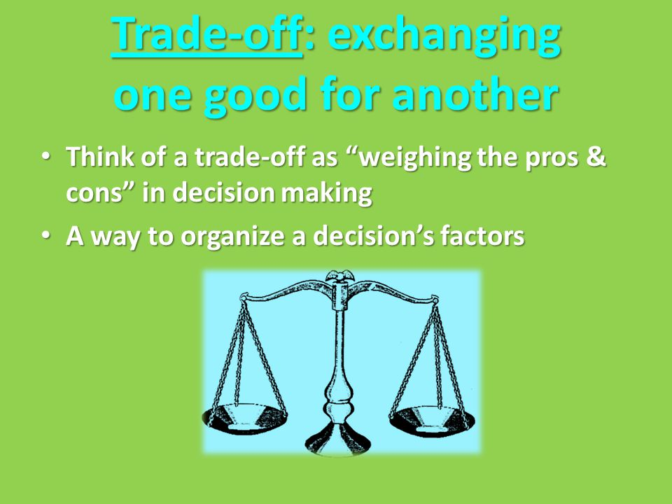 Trade-off: exchanging one good for another