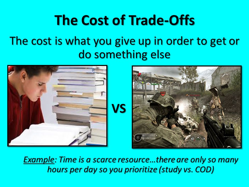 The cost is what you give up in order to get or do something else