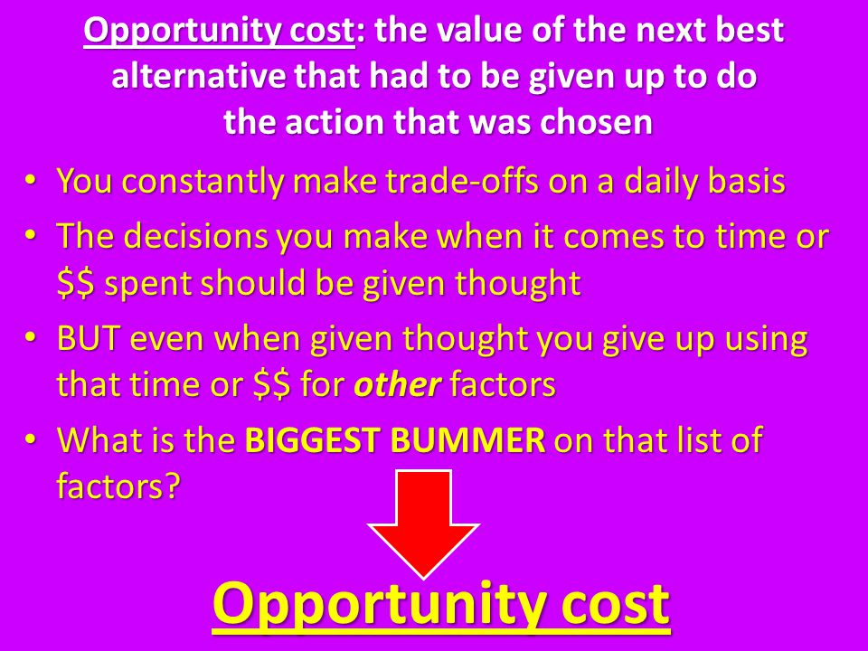 Opportunity cost: the value of the next best alternative that had to be given up to do the action that was chosen