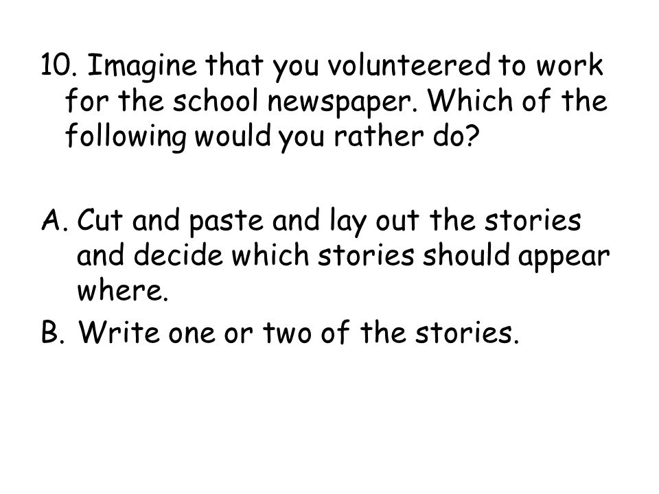 10. Imagine that you volunteered to work for the school newspaper
