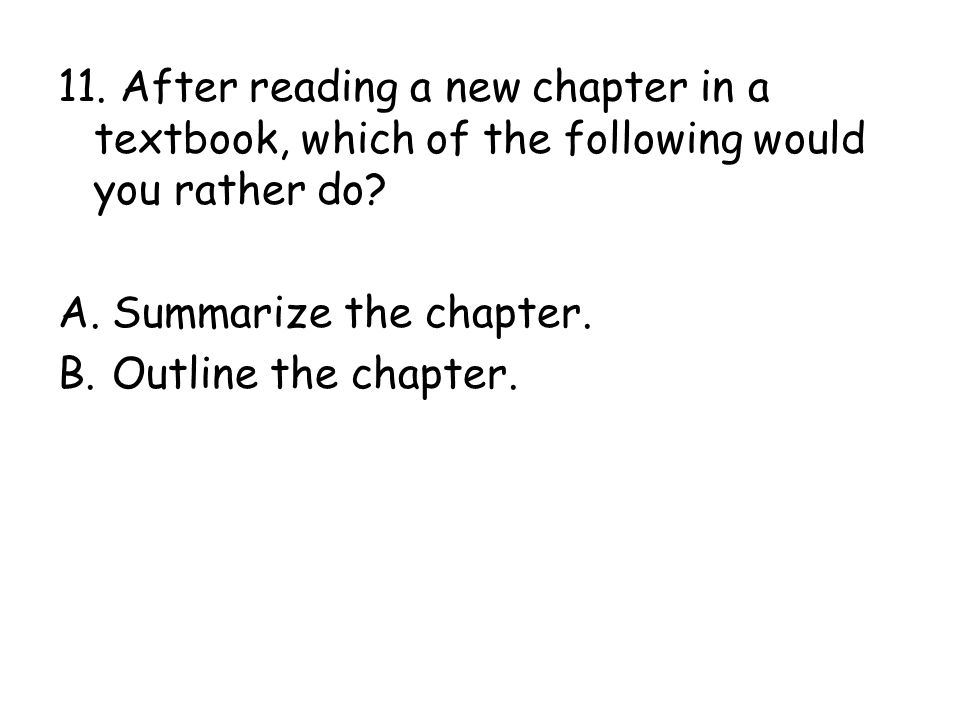 11. After reading a new chapter in a textbook, which of the following would you rather do