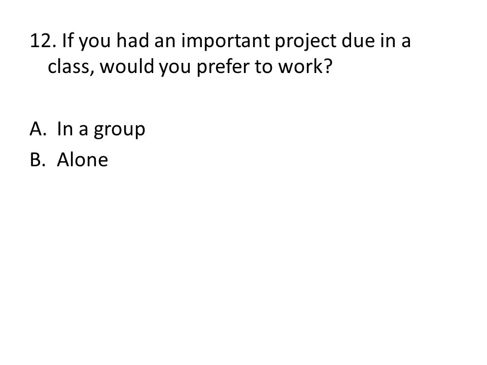 12. If you had an important project due in a class, would you prefer to work