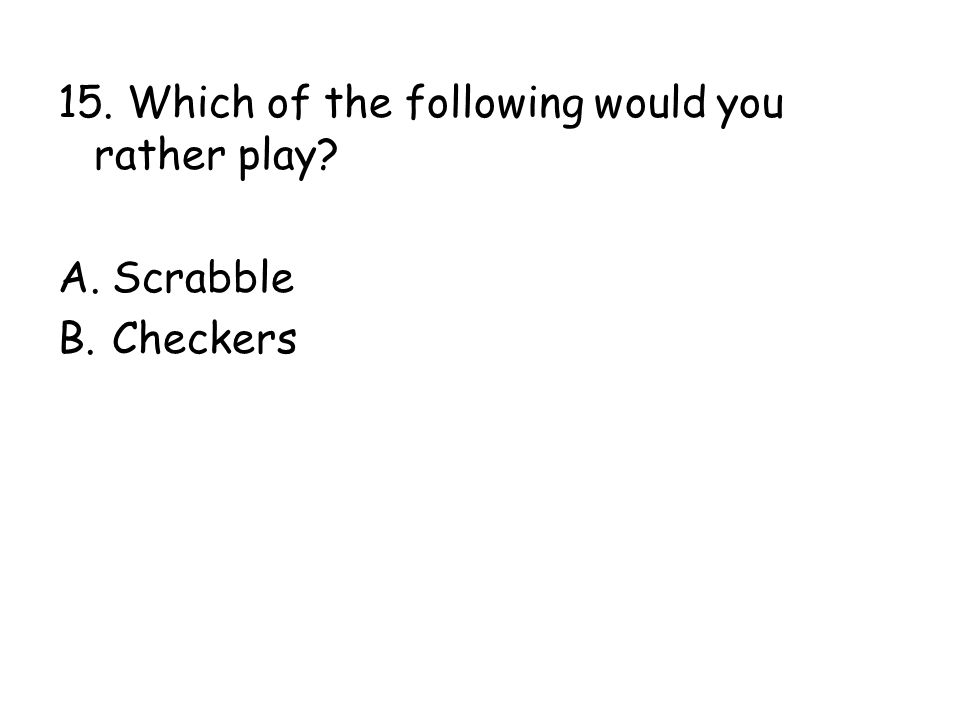 15. Which of the following would you rather play