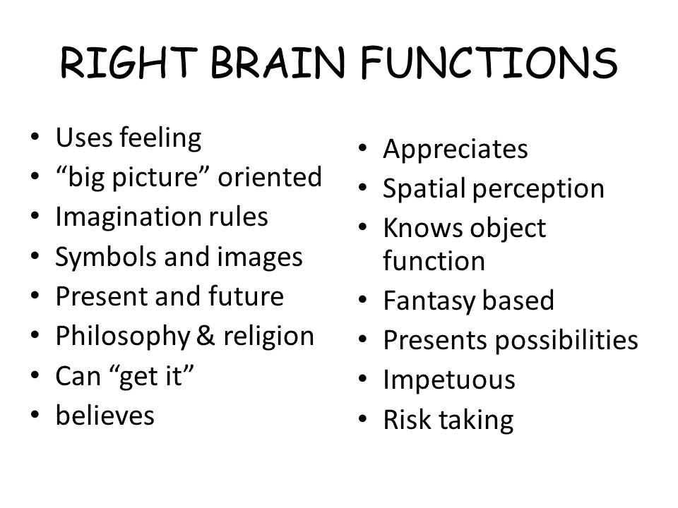RIGHT BRAIN FUNCTIONS Uses feeling Appreciates big picture oriented