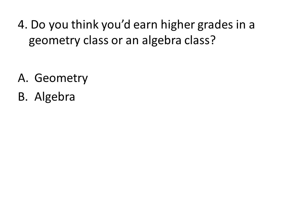 4. Do you think you'd earn higher grades in a geometry class or an algebra class
