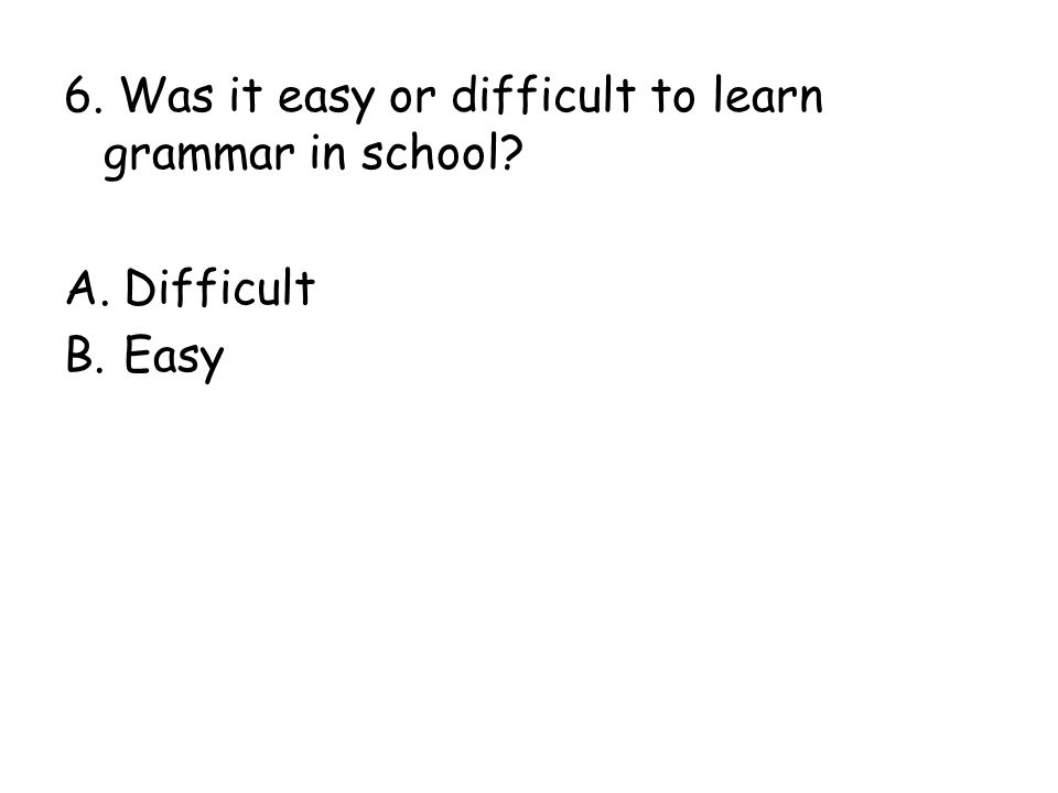 6. Was it easy or difficult to learn grammar in school