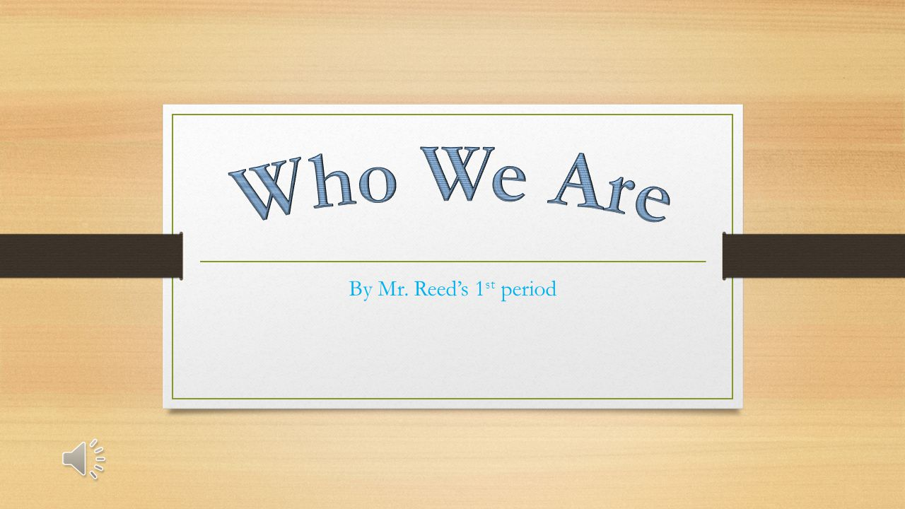Who We Are By Mr. Reed's 1st period