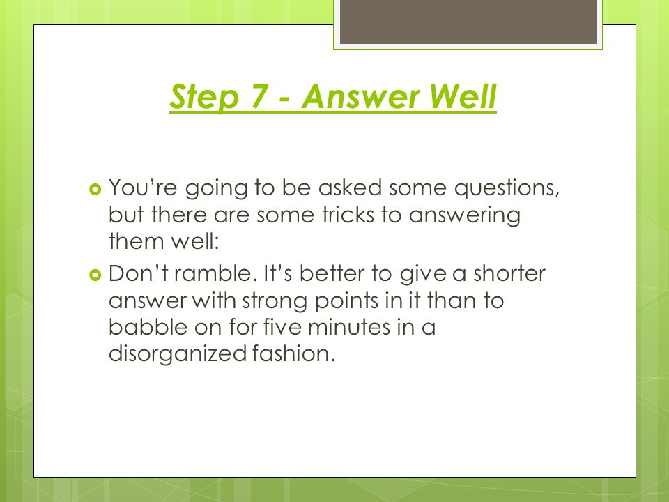 Step 7 - Answer Well You're going to be asked some questions, but there are some tricks to answering them well: