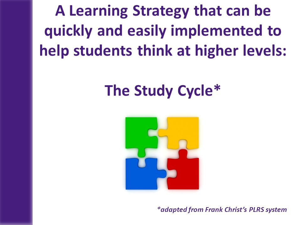 A Learning Strategy that can be quickly and easily implemented to help students think at higher levels: The Study Cycle*