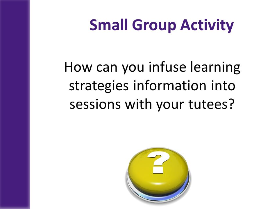 Small Group Activity How can you infuse learning strategies information into sessions with your tutees