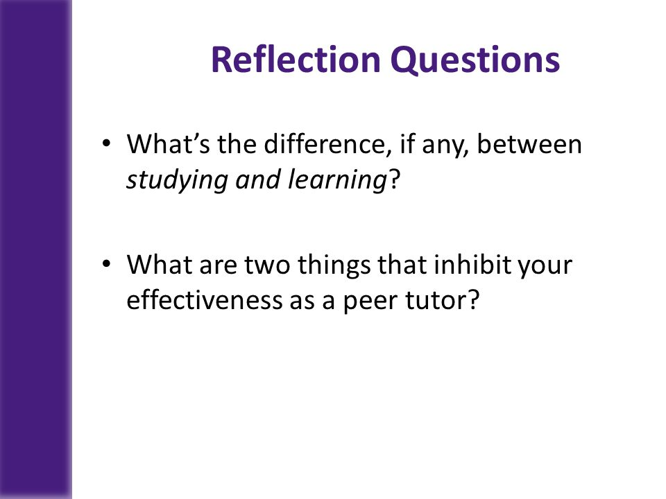 Reflection Questions What's the difference, if any, between studying and learning