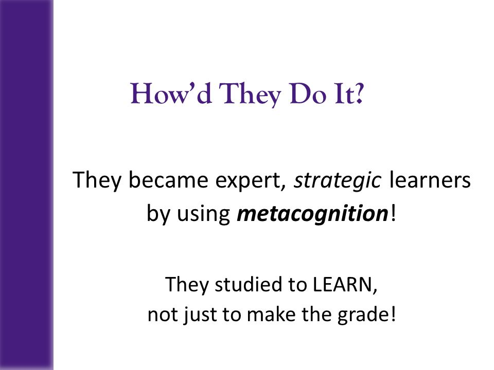 How'd They Do It They became expert, strategic learners
