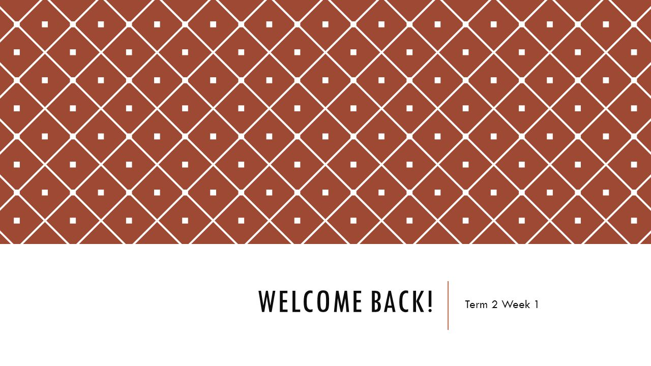 Welcome back! Term 2 Week 1