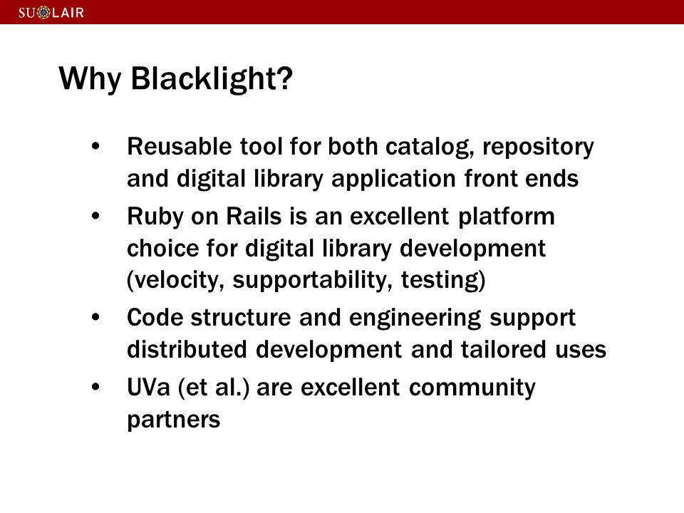 Why Blacklight Reusable tool for both catalog, repository and digital library application front ends.