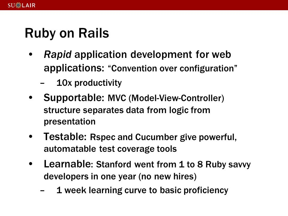 Ruby on Rails Rapid application development for web applications: Convention over configuration 10x productivity.