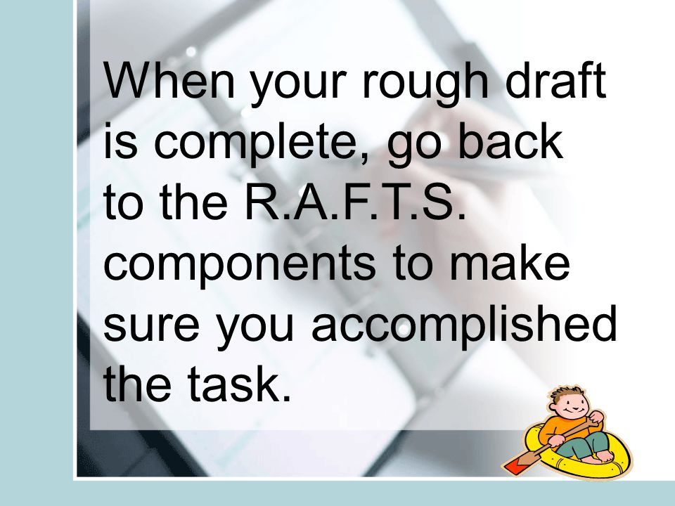 When your rough draft is complete, go back to the R.A.F.T.S.