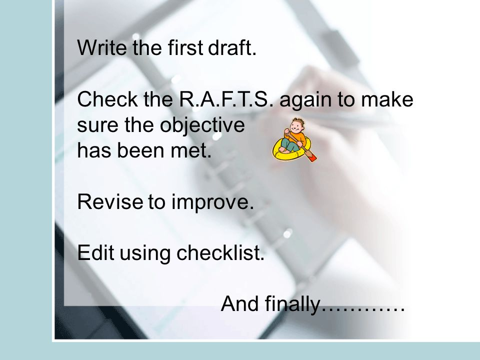 Write the first draft. Check the R.A.F.T.S. again to make sure the objective. has been met. Revise to improve.