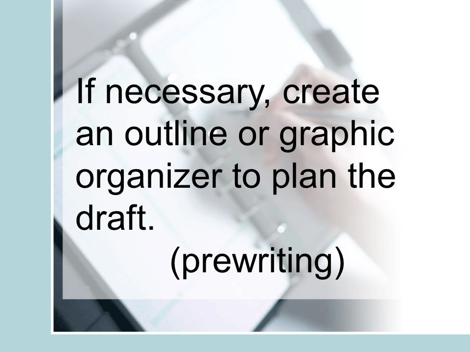 If necessary, create an outline or graphic organizer to plan the draft.