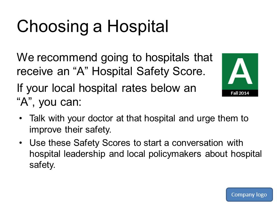 Choosing a Hospital We recommend going to hospitals that receive an A Hospital Safety Score. If your local hospital rates below an A , you can: