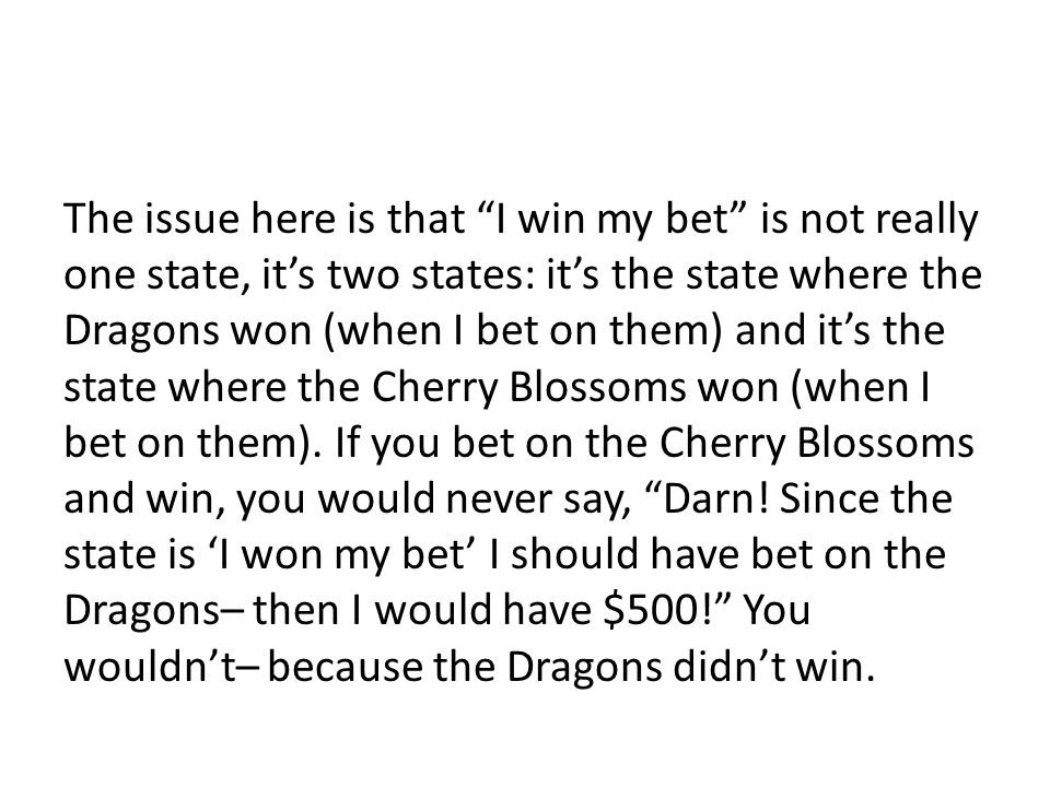 The issue here is that I win my bet is not really one state, it's two states: it's the state where the Dragons won (when I bet on them) and it's the state where the Cherry Blossoms won (when I bet on them).