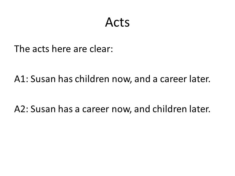 Acts The acts here are clear: A1: Susan has children now, and a career later.