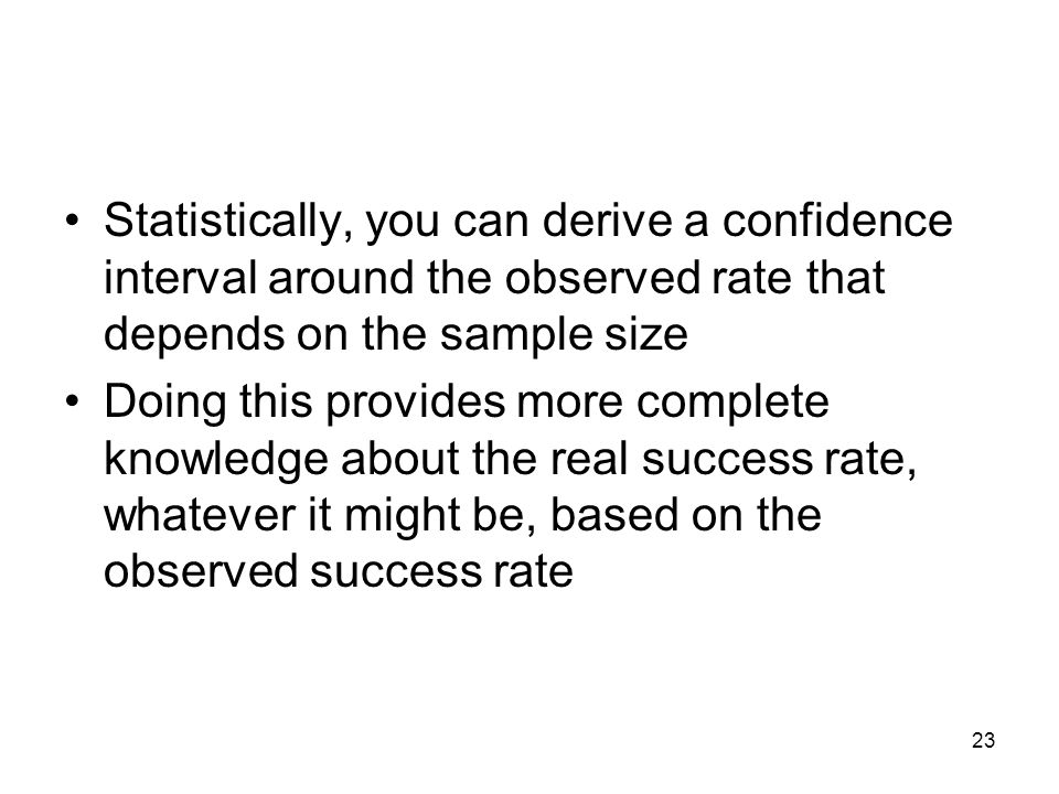 Statistically, you can derive a confidence interval around the observed rate that depends on the sample size