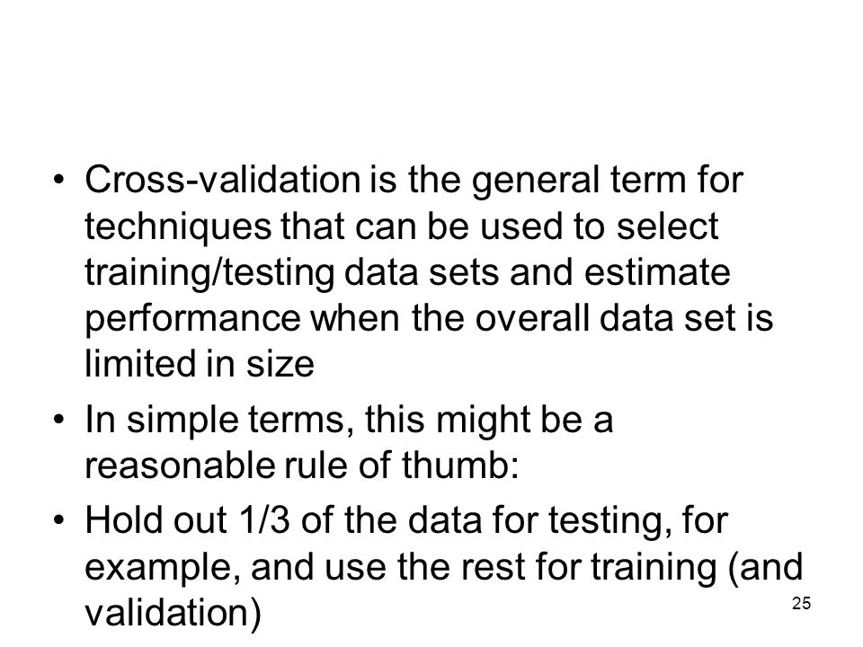 Cross-validation is the general term for techniques that can be used to select training/testing data sets and estimate performance when the overall data set is limited in size