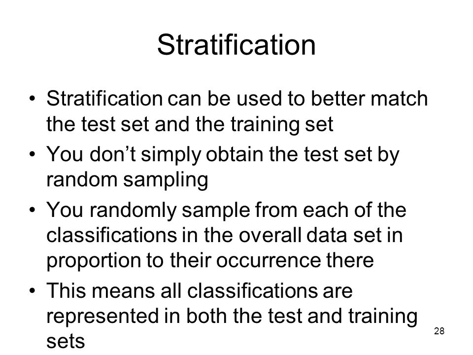 Stratification Stratification can be used to better match the test set and the training set. You don't simply obtain the test set by random sampling.