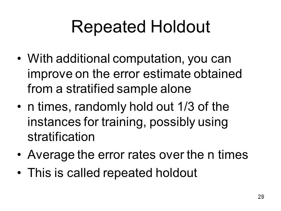 Repeated Holdout With additional computation, you can improve on the error estimate obtained from a stratified sample alone.