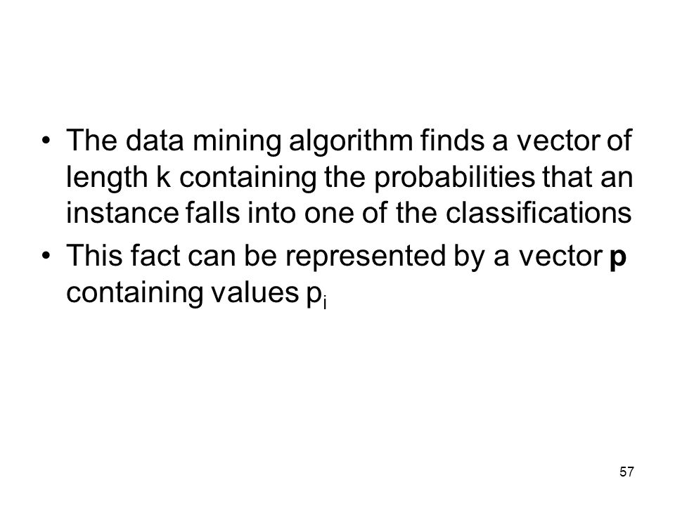 The data mining algorithm finds a vector of length k containing the probabilities that an instance falls into one of the classifications