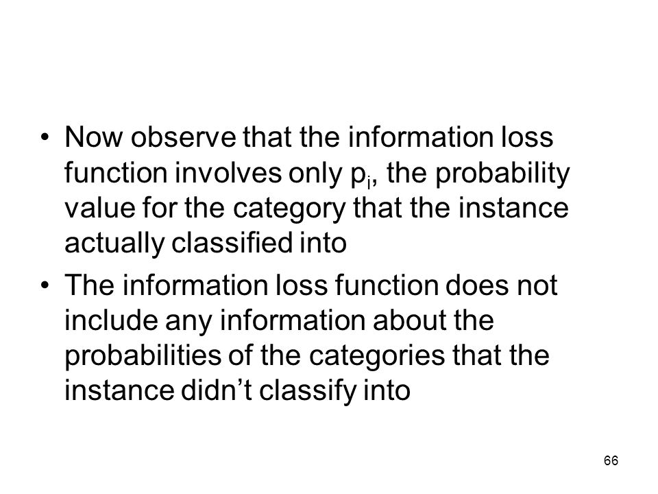 Now observe that the information loss function involves only pi, the probability value for the category that the instance actually classified into